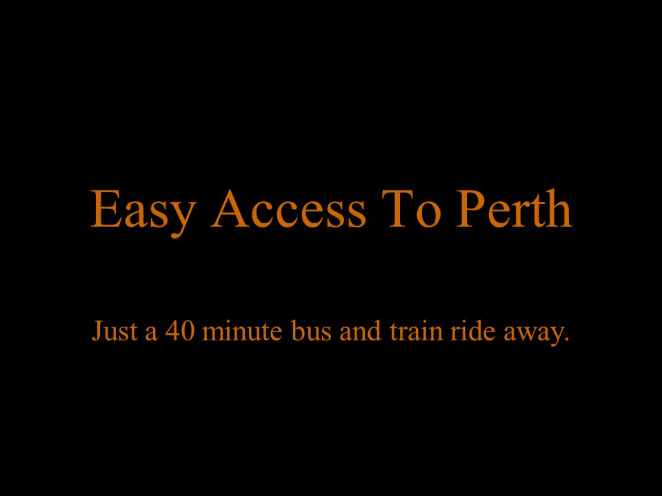 Easy Access To Perth Just a 40 minute bus and train ride away.