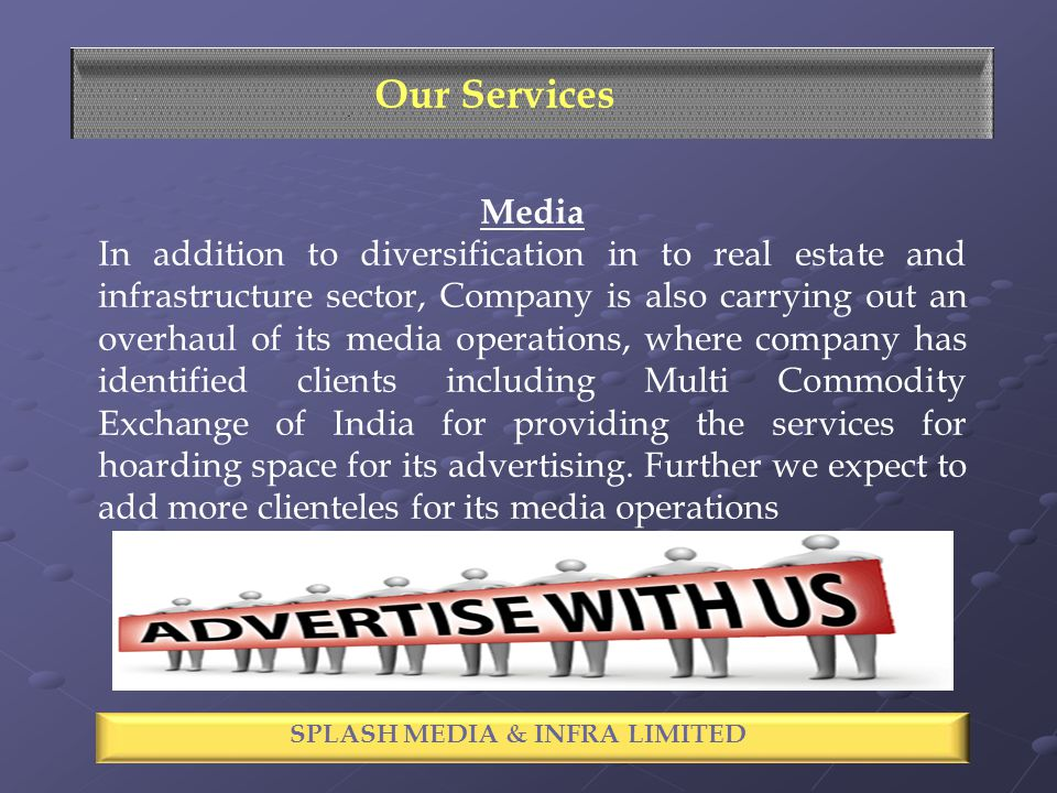 SPECTACLE INDUSTRIES LIMITED Our Services Media In addition to diversification in to real estate and infrastructure sector, Company is also carrying out an overhaul of its media operations, where company has identified clients including Multi Commodity Exchange of India for providing the services for hoarding space for its advertising.
