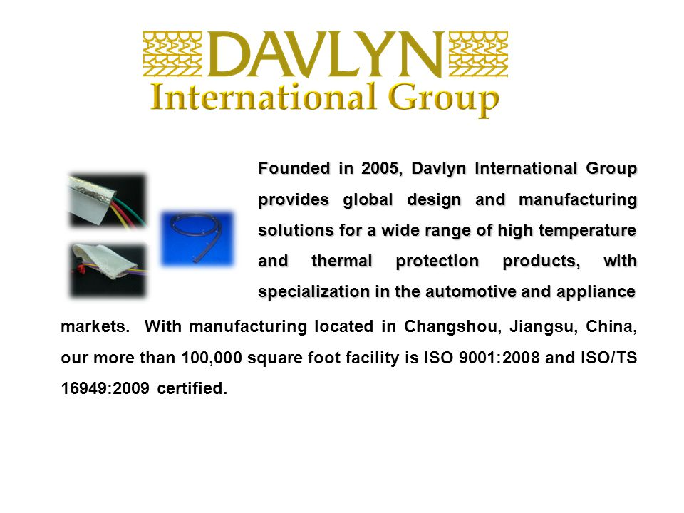 Founded in 2005, Davlyn International Group provides global design and manufacturing solutions for a wide range of high temperature and thermal protection products, with specialization in the automotive and appliance markets.