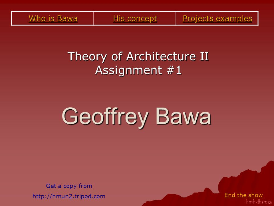 hmbk|hamza Geoffrey Bawa Theory of Architecture II Assignment #1 Projects examples Projects examples His concept His concept Who is Bawa Who is Bawa End the show Get a copy from http://hmun2.tripod.com