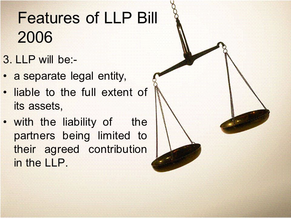 Features of LLP Bill 2006 3. LLP will be:- a separate legal entity, liable to the full extent of its assets, with the liability of the partners being