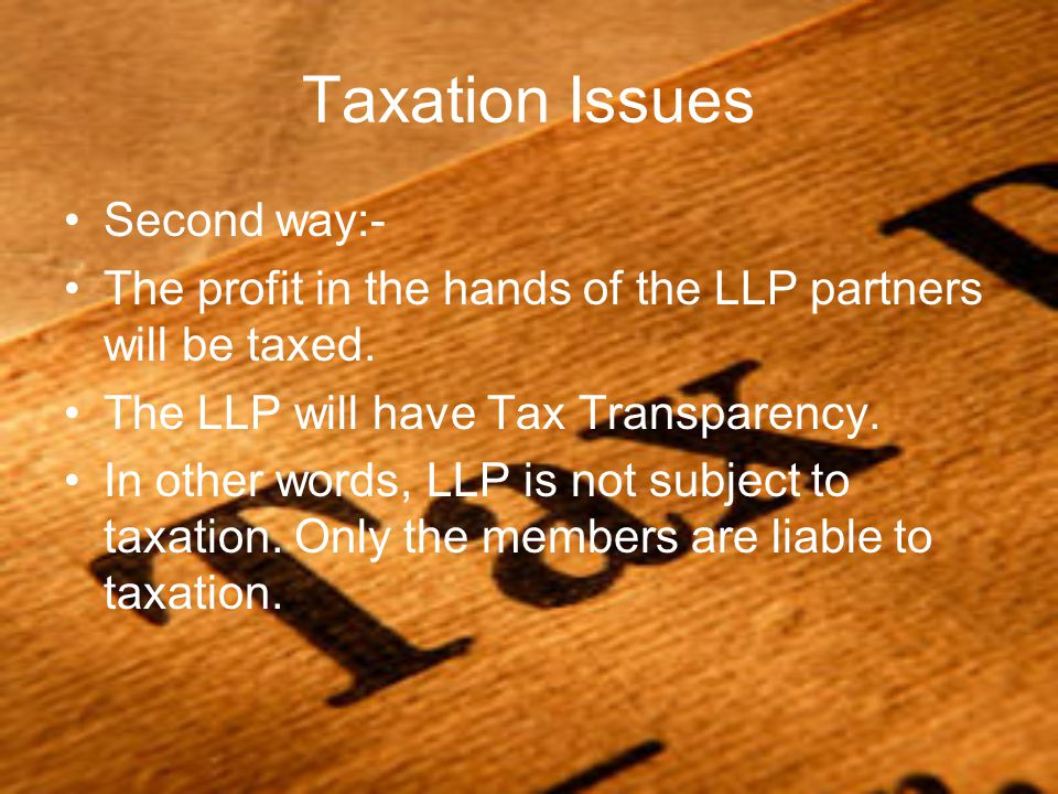 Taxation Issues Second way:- The profit in the hands of the LLP partners will be taxed. The LLP will have Tax Transparency. In other words, LLP is not
