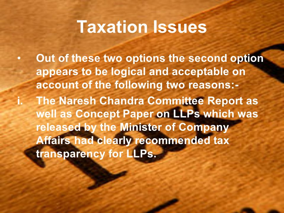 Taxation Issues Out of these two options the second option appears to be logical and acceptable on account of the following two reasons:- i.The Naresh Chandra Committee Report as well as Concept Paper on LLPs which was released by the Minister of Company Affairs had clearly recommended tax transparency for LLPs.