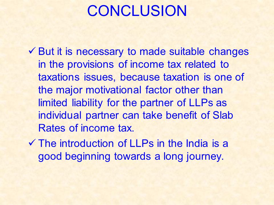 But it is necessary to made suitable changes in the provisions of income tax related to taxations issues, because taxation is one of the major motivational factor other than limited liability for the partner of LLPs as individual partner can take benefit of Slab Rates of income tax.