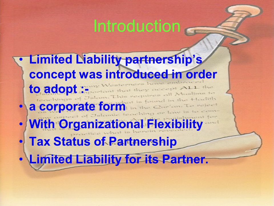 Introduction Limited Liability partnership's concept was introduced in order to adopt :- a corporate form With Organizational Flexibility Tax Status of Partnership Limited Liability for its Partner.