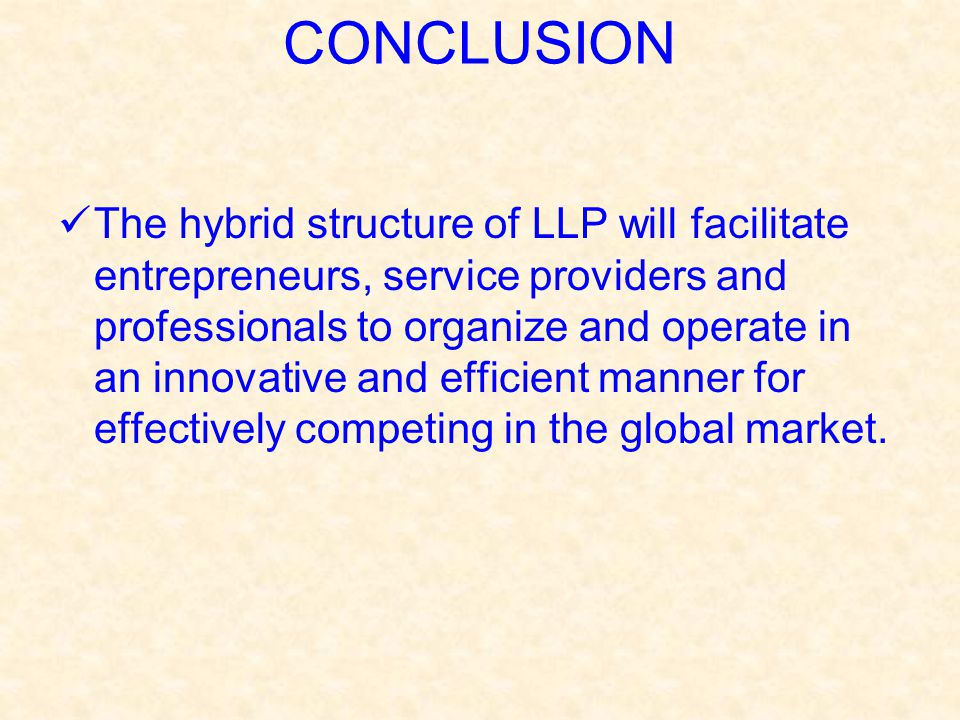 CONCLUSION The hybrid structure of LLP will facilitate entrepreneurs, service providers and professionals to organize and operate in an innovative and