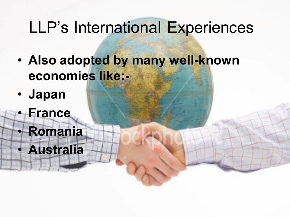 LLP's International Experiences Also adopted by many well-known economies like:- Japan France Romania Australia