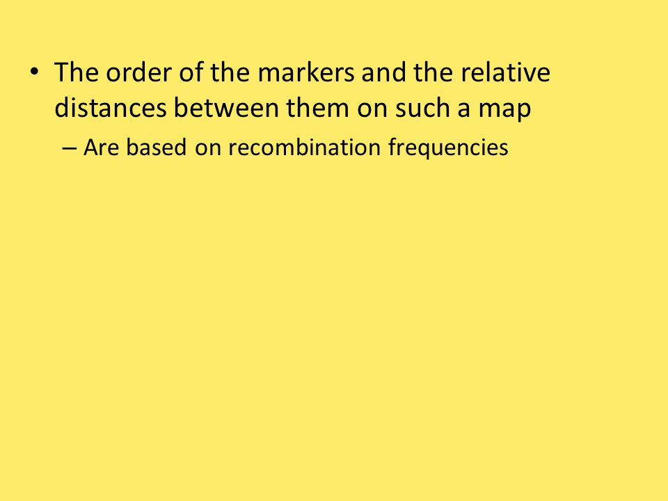 The order of the markers and the relative distances between them on such a map – Are based on recombination frequencies