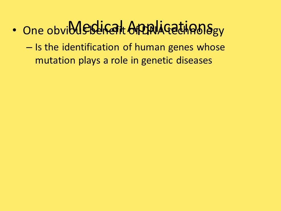 Medical Applications One obvious benefit of DNA technology – Is the identification of human genes whose mutation plays a role in genetic diseases