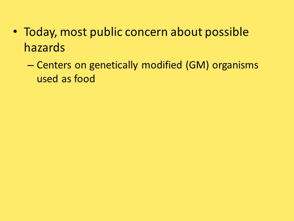Today, most public concern about possible hazards – Centers on genetically modified (GM) organisms used as food