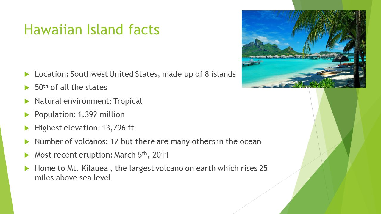 Hawaiian Island facts  Location: Southwest United States, made up of 8 islands  50 th of all the states  Natural environment: Tropical  Population: 1.392 million  Highest elevation: 13,796 ft  Number of volcanos: 12 but there are many others in the ocean  Most recent eruption: March 5 th, 2011  Home to Mt.