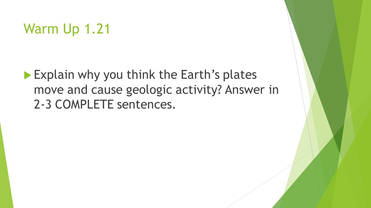 Warm Up 1.21  Explain why you think the Earth's plates move and cause geologic activity.