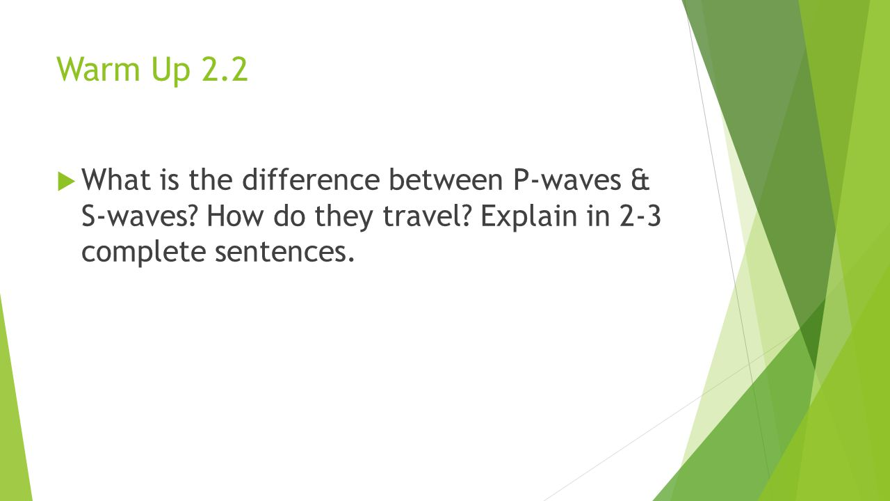 Warm Up 2.2  What is the difference between P-waves & S-waves.