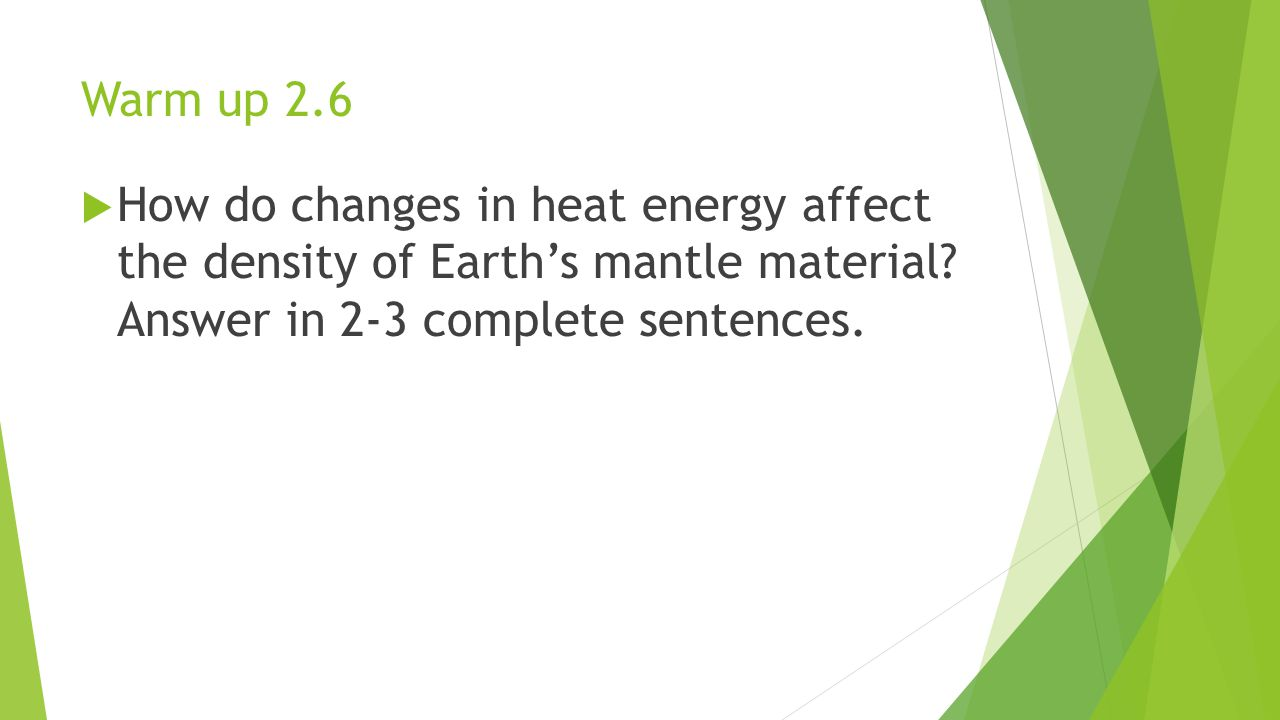 Warm up 2.6  How do changes in heat energy affect the density of Earth's mantle material.