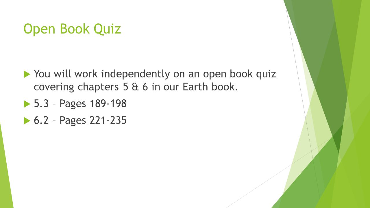 Open Book Quiz  You will work independently on an open book quiz covering chapters 5 & 6 in our Earth book.