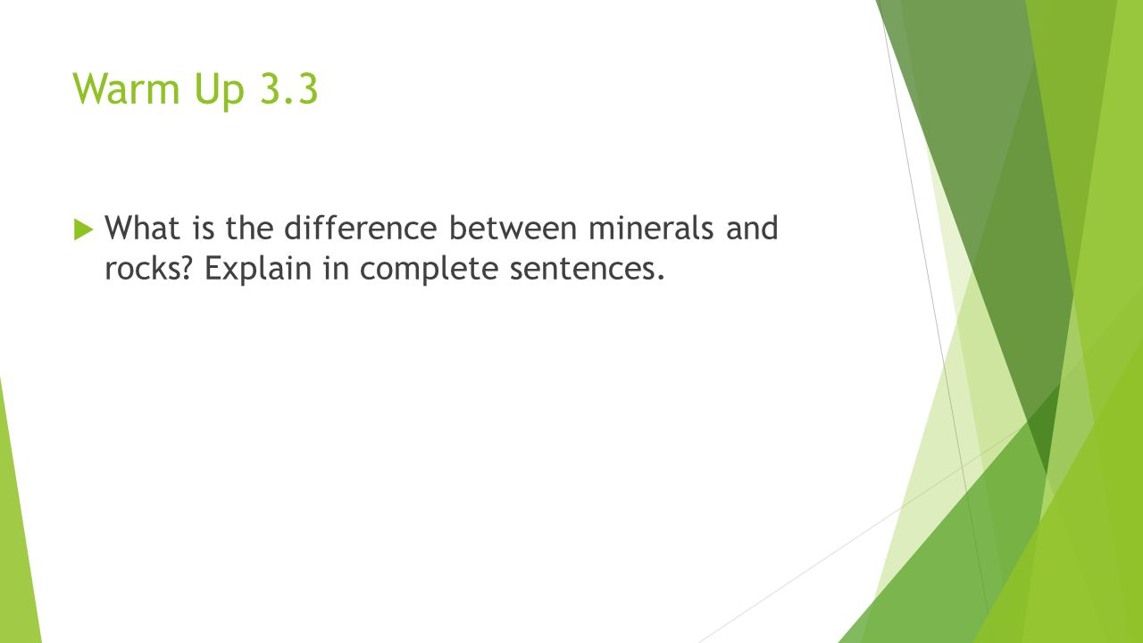 Warm Up 3.3  What is the difference between minerals and rocks? Explain in complete sentences.
