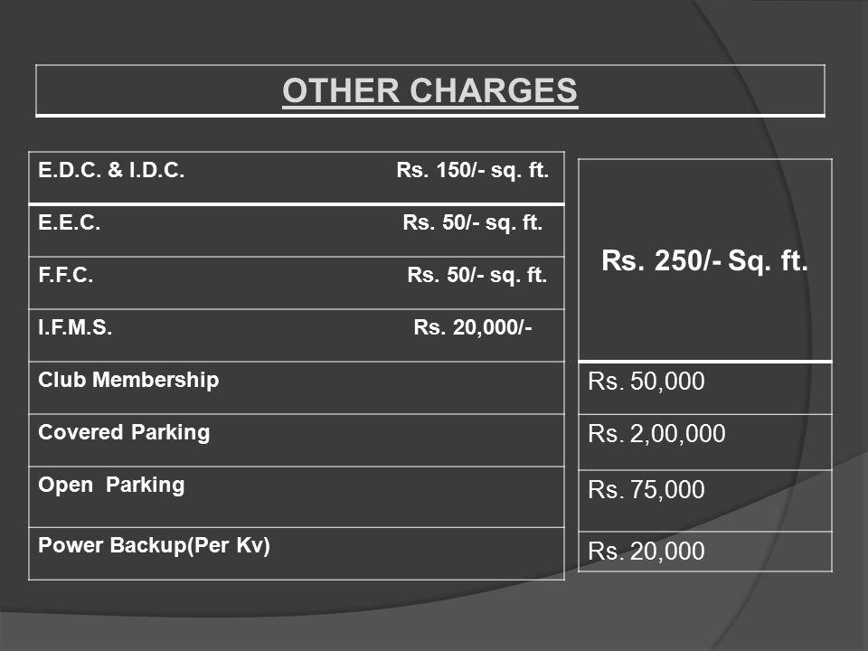 OTHER CHARGES E.D.C. & I.D.C. Rs. 150/- sq. ft. E.E.C. Rs. 50/- sq. ft. F.F.C. Rs. 50/- sq. ft. I.F.M.S. Rs. 20,000/- Club Membership Covered Parking
