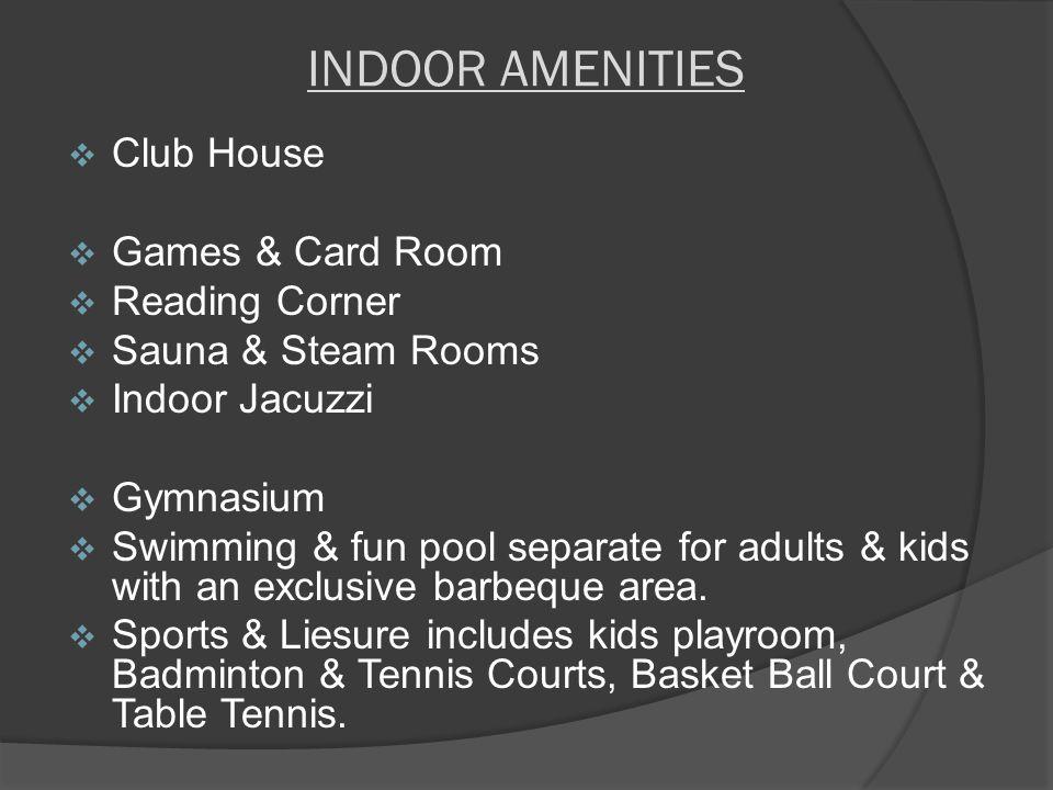INDOOR AMENITIES  Club House  Games & Card Room  Reading Corner  Sauna & Steam Rooms  Indoor Jacuzzi  Gymnasium  Swimming & fun pool separate f
