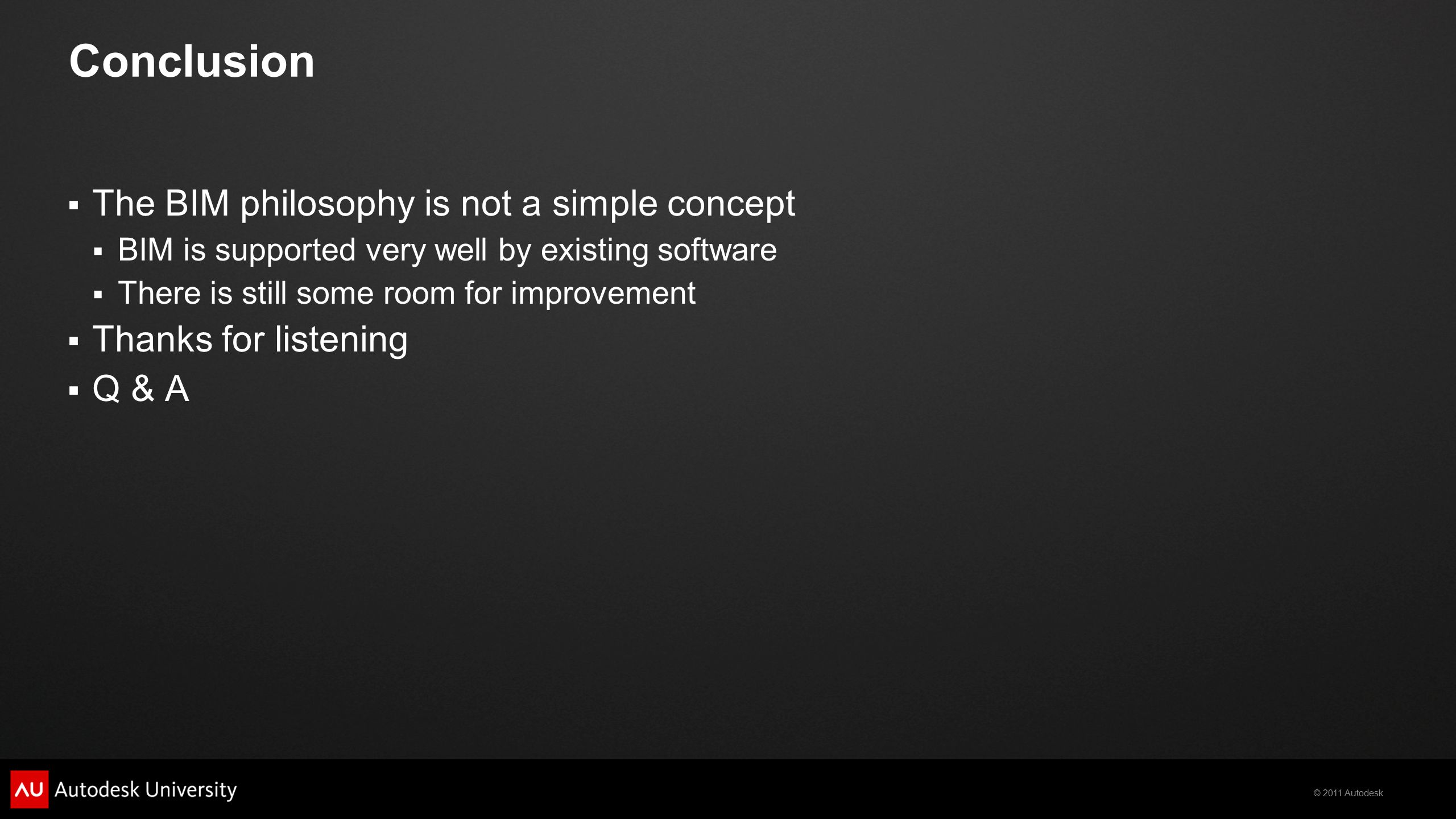 © 2011 Autodesk Conclusion  The BIM philosophy is not a simple concept  BIM is supported very well by existing software  There is still some room for improvement  Thanks for listening  Q & A