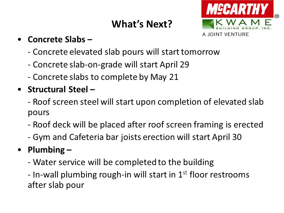 What's Next? Concrete Slabs – - Concrete elevated slab pours will start tomorrow - Concrete slab-on-grade will start April 29 - Concrete slabs to comp