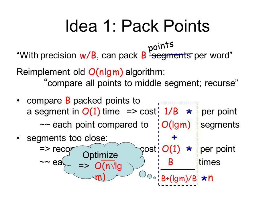 Idea 1: Pack Points With precision w/B, can pack B segments per word Reimplement old O(n lg m) algorithm: compare all points to middle segment; recurse compare B packed points to a segment in O(1) time=> cost 1/B per point ~~ each point compared to O( lg m) segments segments too close: => recompute sketches, cost O(1) per point ~~ each point resketched B times points * * + B+( lg m)/B *n*n Optimize => O(n √lg m)