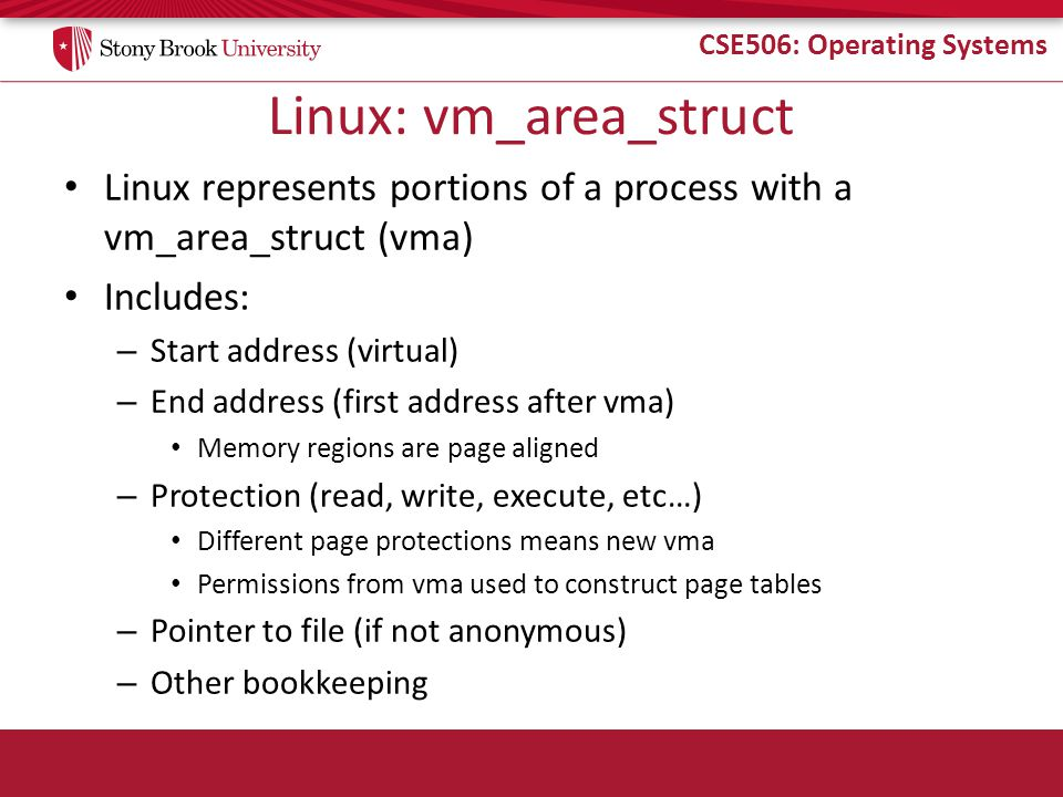 CSE506: Operating Systems Linux: vm_area_struct Linux represents portions of a process with a vm_area_struct (vma) Includes: – Start address (virtual)
