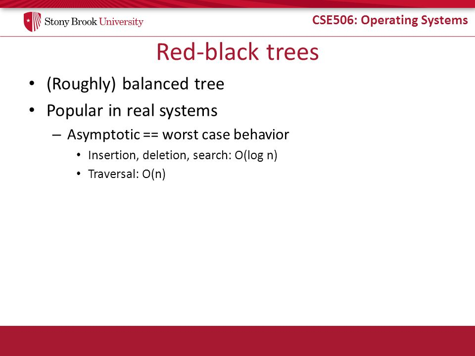 CSE506: Operating Systems Red-black trees (Roughly) balanced tree Popular in real systems – Asymptotic == worst case behavior Insertion, deletion, sea