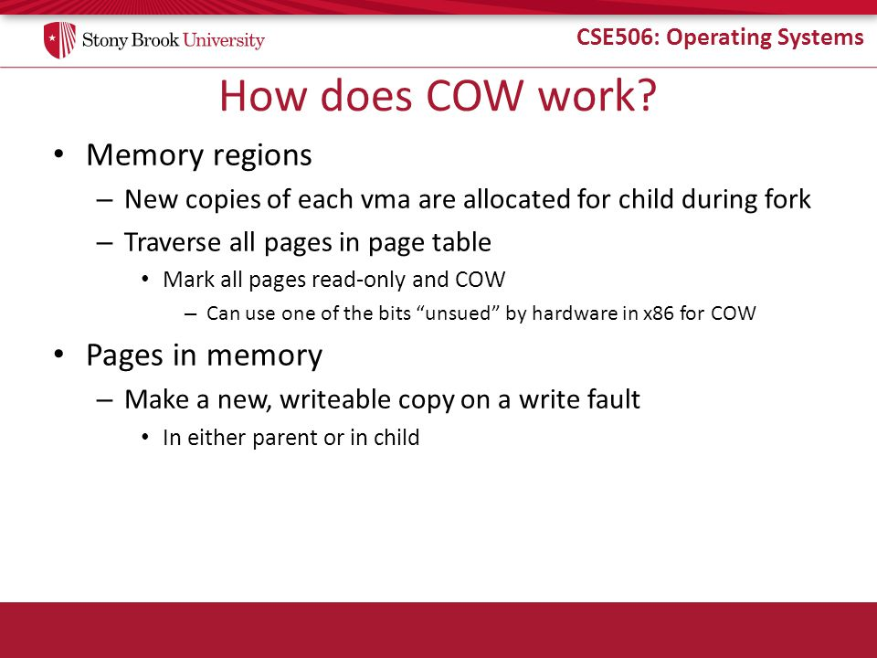 CSE506: Operating Systems How does COW work? Memory regions – New copies of each vma are allocated for child during fork – Traverse all pages in page