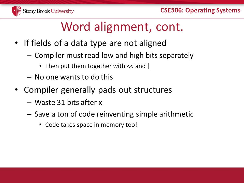 CSE506: Operating Systems Word alignment, cont. If fields of a data type are not aligned – Compiler must read low and high bits separately Then put th