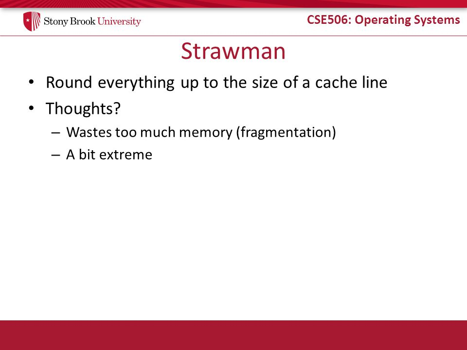 CSE506: Operating Systems Strawman Round everything up to the size of a cache line Thoughts? – Wastes too much memory (fragmentation) – A bit extreme
