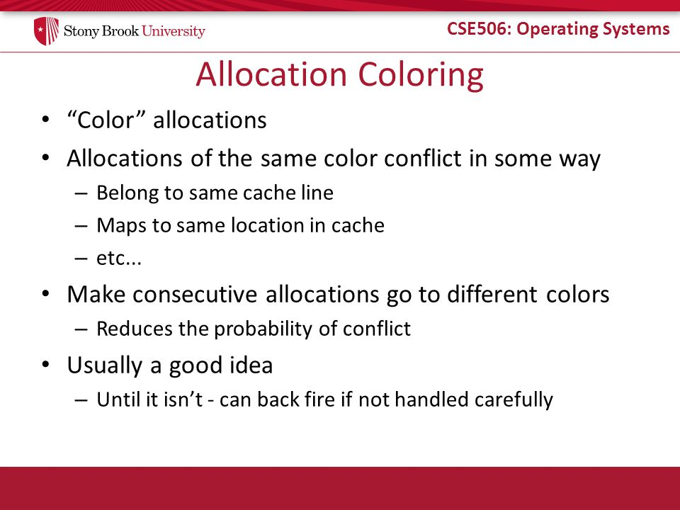 "CSE506: Operating Systems Allocation Coloring ""Color"" allocations Allocations of the same color conflict in some way – Belong to same cache line – Map"