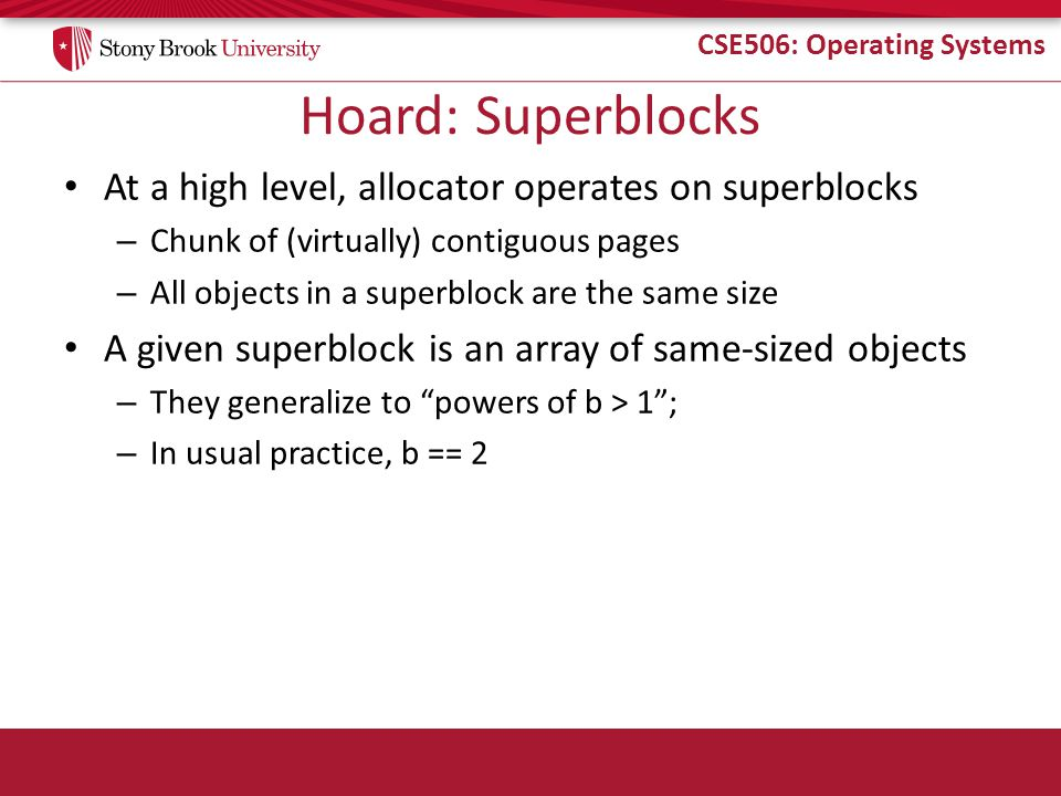 CSE506: Operating Systems Hoard: Superblocks At a high level, allocator operates on superblocks – Chunk of (virtually) contiguous pages – All objects