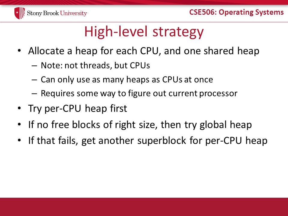 CSE506: Operating Systems High-level strategy Allocate a heap for each CPU, and one shared heap – Note: not threads, but CPUs – Can only use as many h