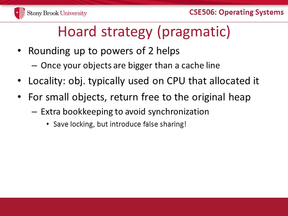 CSE506: Operating Systems Hoard strategy (pragmatic) Rounding up to powers of 2 helps – Once your objects are bigger than a cache line Locality: obj.