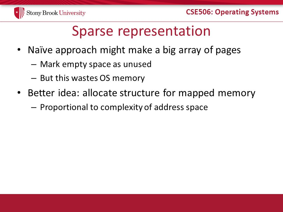 CSE506: Operating Systems Sparse representation Naïve approach might make a big array of pages – Mark empty space as unused – But this wastes OS memor