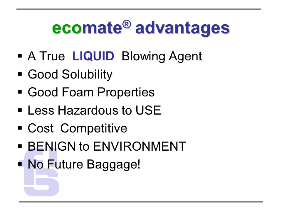 ecomate ® advantages  A True LIQUID Blowing Agent  Good Solubility  Good Foam Properties  Less Hazardous to USE  Cost Competitive  BENIGN to ENVIRONMENT  No Future Baggage!