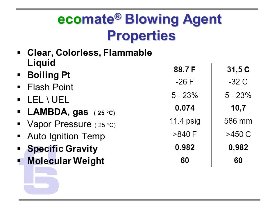ecomate ® Blowing Agent Properties  Clear, Colorless, Flammable Liquid  Boiling Pt  Flash Point  LEL \ UEL  LAMBDA, gas ( 25 °C)  Vapor Pressure ( 25 °C)  Auto Ignition Temp  Specific Gravity  Molecular Weight 88.7 F31,5 C -26 F-32 C 5 - 23% 0.07410,7 11.4 psig586 mm >840 F>450 C 0.9820,982 60