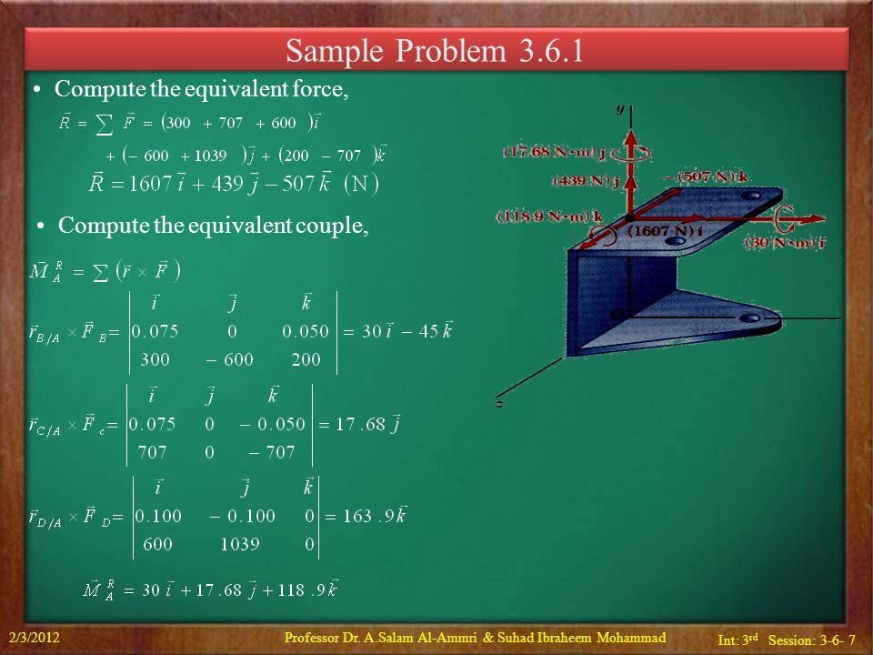 Int: 3 rd Session: 3-6- 7 Sample Problem 3.6.1 Compute the equivalent force, Compute the equivalent couple, 2/3/2012Professor Dr. A.Salam Al-Ammri & S