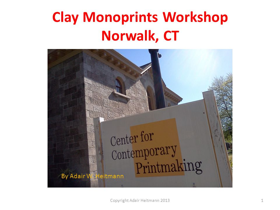 Clay Monoprints Workshop Norwalk, CT Copyright Adair Heitmann 20131 By Adair W. Heitmann