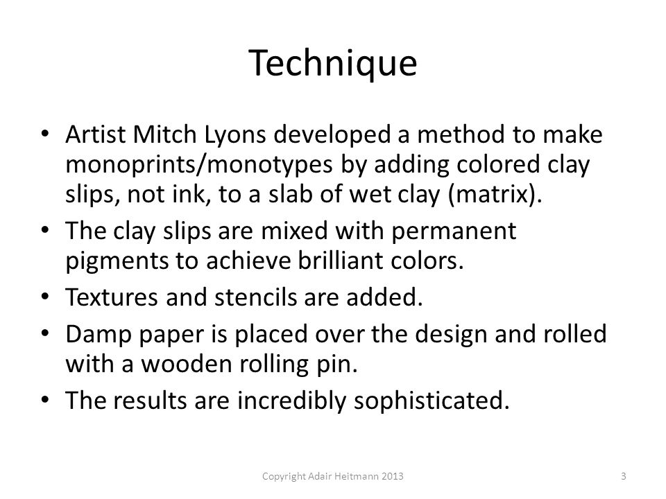 Technique Artist Mitch Lyons developed a method to make monoprints/monotypes by adding colored clay slips, not ink, to a slab of wet clay (matrix). Th