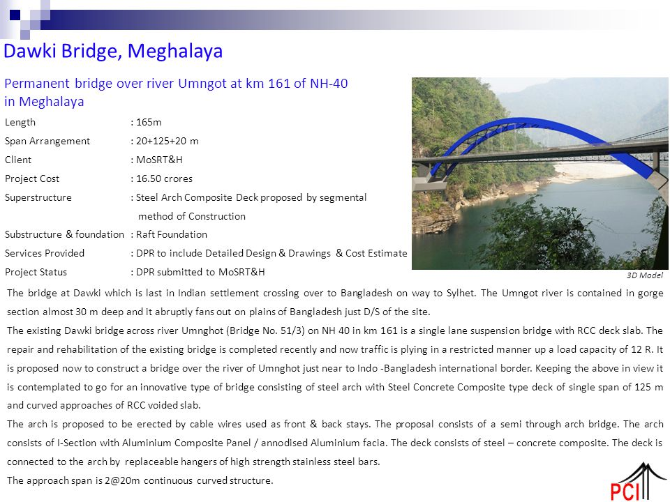 Permanent bridge over river Umngot at km 161 of NH-40 in Meghalaya Length: 165m Span Arrangement: 20+125+20 m Client: MoSRT&H Project Cost: 16.50 cror