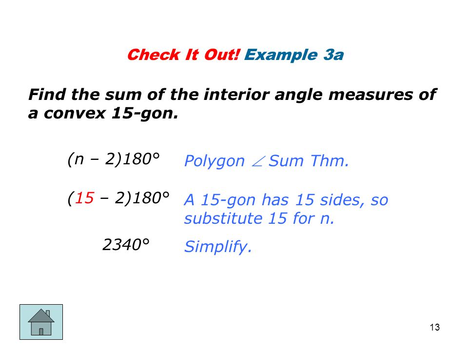Check It Out! Example 3a Find the sum of the interior angle measures of a convex 15-gon. (n – 2)180° (15 – 2)180° 2340° Polygon  Sum Thm. A 15-gon ha