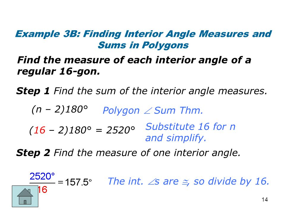 Example 3B: Finding Interior Angle Measures and Sums in Polygons Find the measure of each interior angle of a regular 16-gon. Step 1 Find the sum of t
