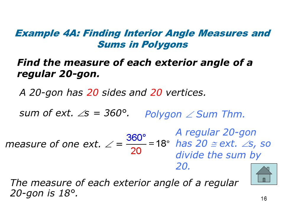 Example 4A: Finding Interior Angle Measures and Sums in Polygons Find the measure of each exterior angle of a regular 20-gon. A 20-gon has 20 sides an
