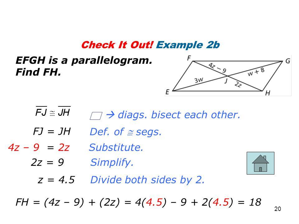 Check It Out! Example 2b EFGH is a parallelogram. Find FH. Substitute. Simplify. FJ = JH 4z – 9 = 2z 2z = 9 z = 4.5Divide both sides by 2. Def. of  s