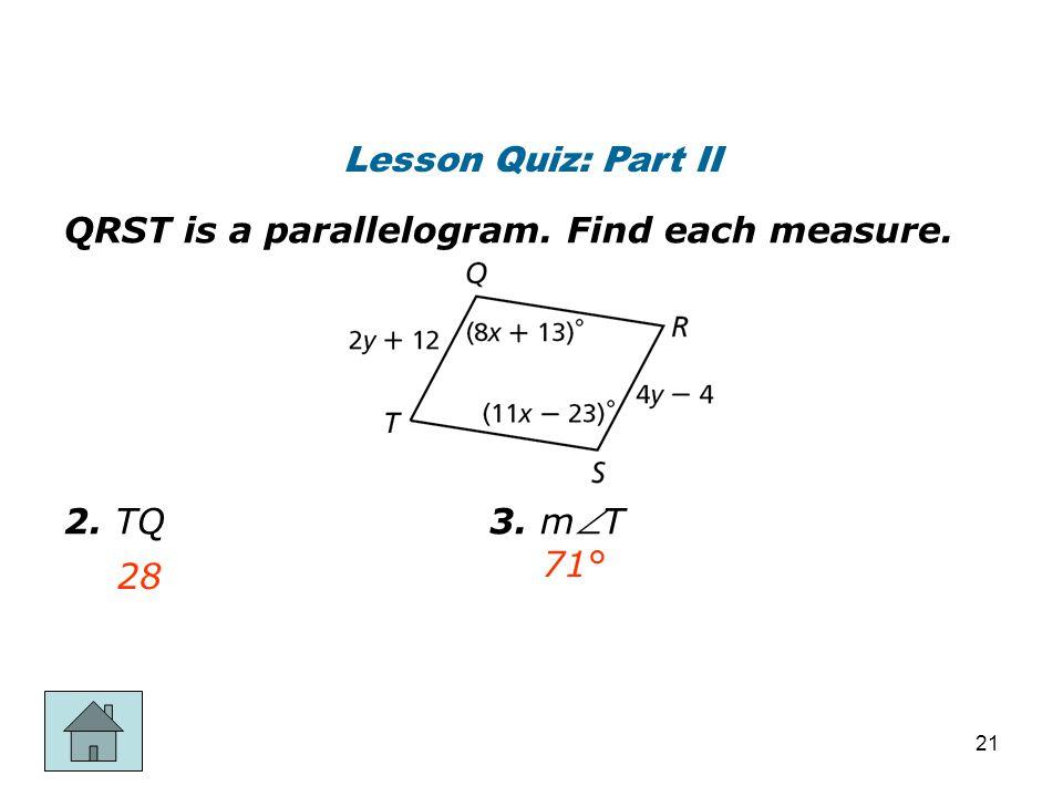 Lesson Quiz: Part II QRST is a parallelogram. Find each measure. 2. TQ 3. mT 28 71° 21