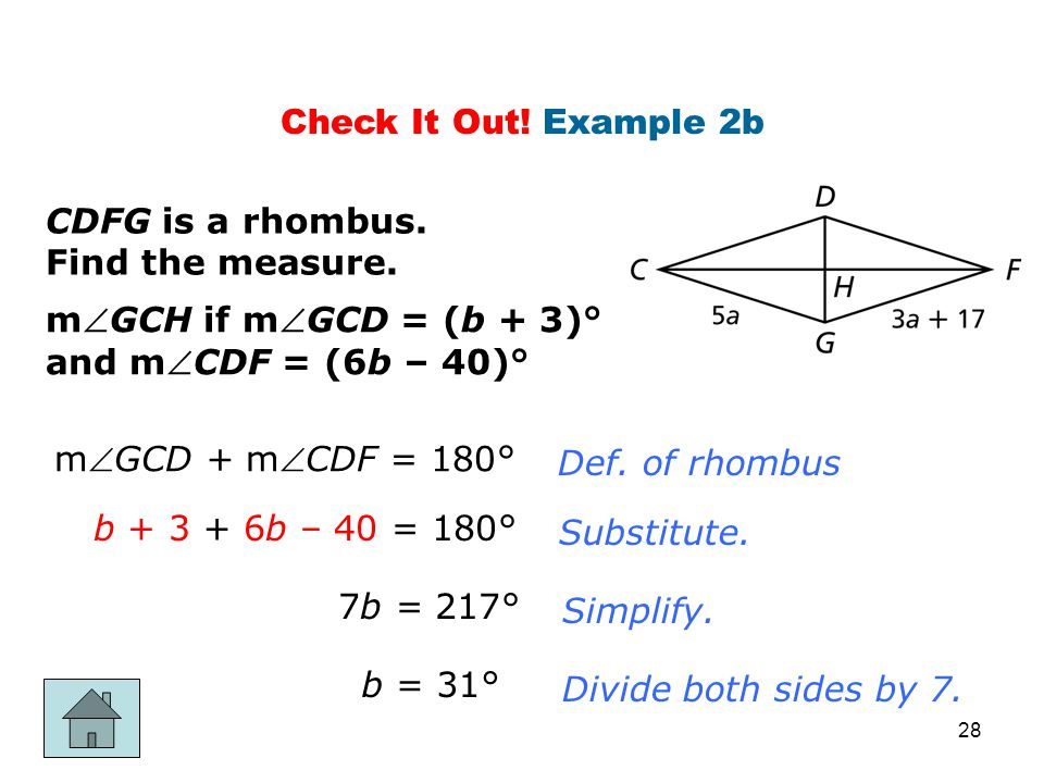 Check It Out! Example 2b CDFG is a rhombus. Find the measure. mGCH if mGCD = (b + 3)° and mCDF = (6b – 40)° mGCD + mCDF = 180° b + 3 + 6b – 40 =