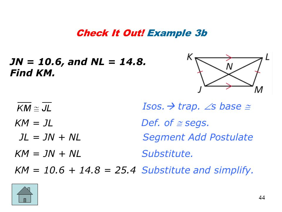 Check It Out! Example 3b JN = 10.6, and NL = 14.8. Find KM. Def. of  segs. Segment Add Postulate Substitute. Substitute and simplify. Isos.  trap. 