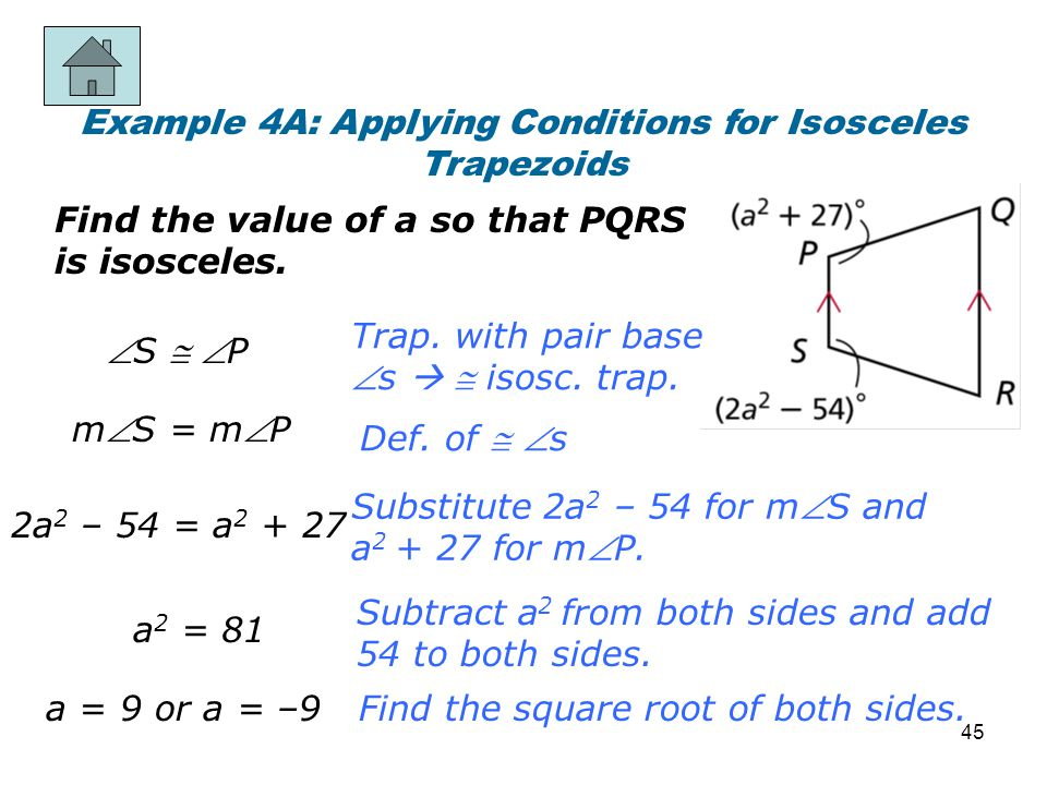 Example 4A: Applying Conditions for Isosceles Trapezoids Find the value of a so that PQRS is isosceles. a = 9 or a = –9 Trap. with pair base s   is