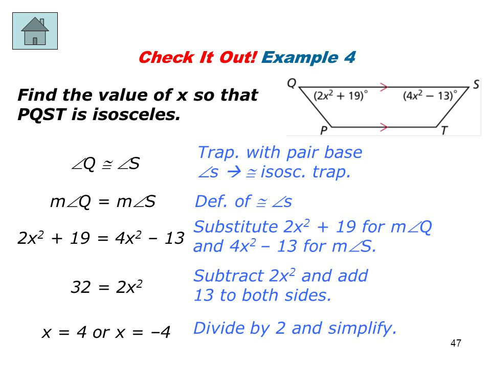 Check It Out! Example 4 Find the value of x so that PQST is isosceles. Subtract 2x 2 and add 13 to both sides. x = 4 or x = –4 Divide by 2 and simplif